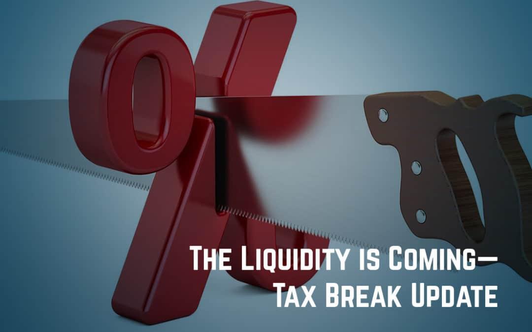The Liquidity is Coming—Tax Break Update